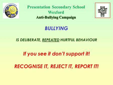 Presentation Secondary School Wexford Anti-Bullying Campaign BULLYING IS DELIBERATE, REPEATED HURTFUL BEHAVIOUR If you see it don't support it! RECOGNISE.