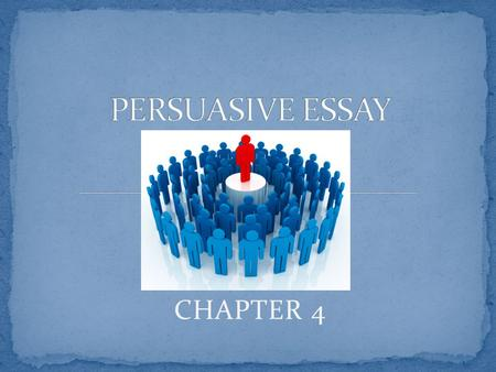 CHAPTER 4 A persuasive essay is an imagery dialogue between a reader and writer The writer uses arguments to try to imagine how the reader will argue.