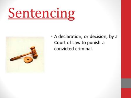 Sentencing A declaration, or decision, by a Court of Law to punish a convicted criminal.