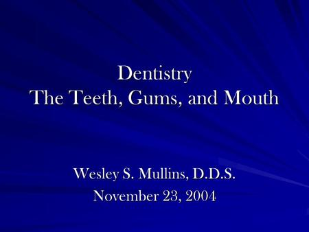 Dentistry The Teeth, Gums, and Mouth Wesley S. Mullins, D.D.S. November 23, 2004.