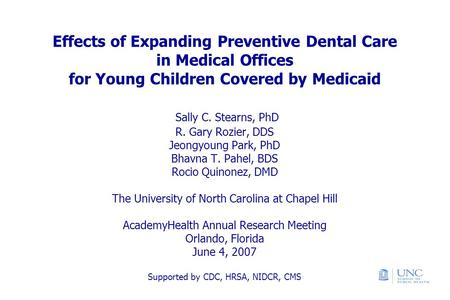 Effects of Expanding Preventive Dental Care in Medical Offices for Young Children Covered by Medicaid Sally C. Stearns, PhD R. Gary Rozier, DDS Jeongyoung.
