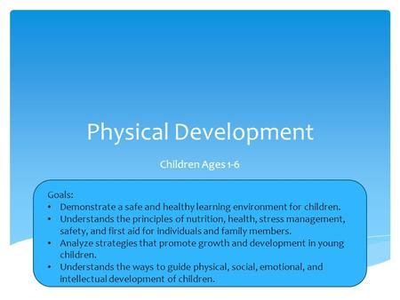 Physical Development Children Ages 1-6 Goals: Demonstrate a safe and healthy learning environment for children. Understands the principles of nutrition,