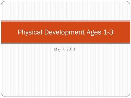 May 7, 2013 Physical Development Ages 1-3. Good Morning! 4/29/14 Today's Agenda: Physical Development 1-3 Notes Group – developmentally appropriate activities.