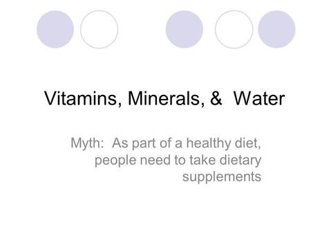 Vitamins, Minerals, & Water Myth: As part of a healthy diet, people need to take dietary supplements.