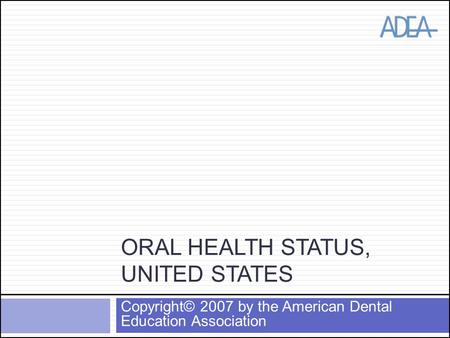 ORAL HEALTH STATUS, UNITED STATES Copyright© 2007 by the American Dental Education Association.