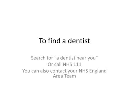 "To find a dentist Search for ""a dentist near you"" Or call NHS 111 You can also contact your NHS England Area Team."