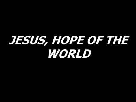 JESUS, HOPE OF THE WORLD.