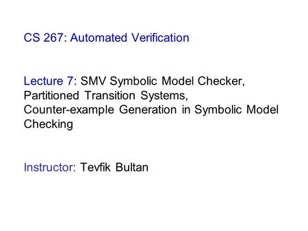 CS 267: Automated Verification Lecture 7: SMV Symbolic Model Checker, Partitioned Transition Systems, Counter-example Generation in Symbolic Model Checking.
