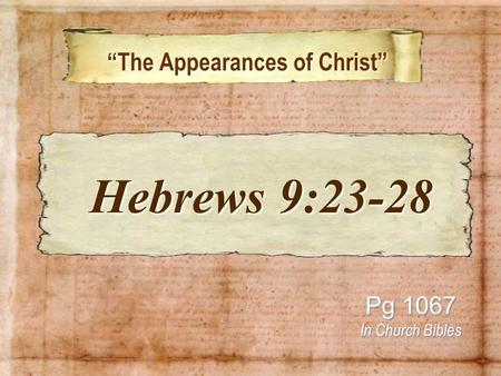 """The Appearances of Christ"" ""The Appearances of Christ"" Pg 1067 In Church Bibles Hebrews 9:23-28 Hebrews 9:23-28."