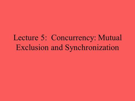 Lecture 5: Concurrency: Mutual Exclusion and Synchronization.