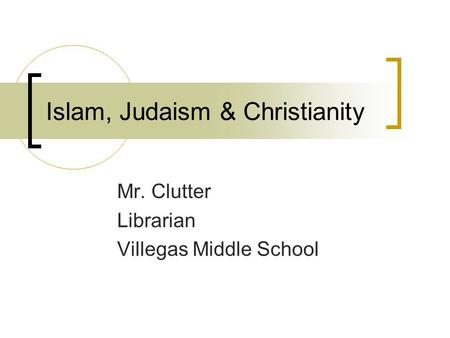 Islam, Judaism & Christianity Mr. Clutter Librarian Villegas Middle School.
