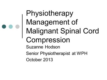 Physiotherapy Management of Malignant Spinal Cord Compression Suzanne Hodson Senior Physiotherapist at WPH October 2013.