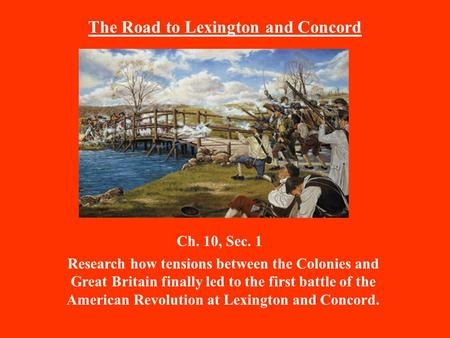 The Road to Lexington and Concord Ch. 10, Sec. 1 Research how tensions between the Colonies and Great Britain finally led to the first battle of the American.