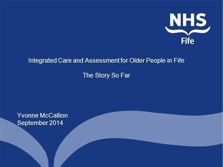 Integrated Care and Assessment for Older People in Fife The Story So Far Yvonne McCallion September 2014.