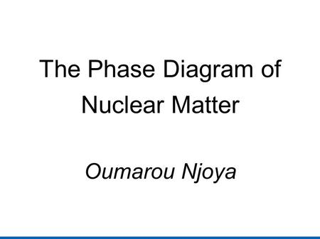 The Phase Diagram of Nuclear Matter Oumarou Njoya.