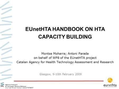 Montse Moharra; Antoni Parada on behalf of WP8 of the EUnetHTA project Catalan Agency for Health Technology Assessment and Research EUnetHTA HANDBOOK ON.