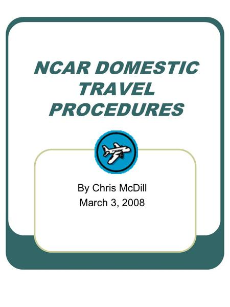 NCAR DOMESTIC TRAVEL PROCEDURES By Chris McDill March 3, 2008.