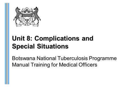 Unit 8: Complications and Special Situations Botswana National Tuberculosis Programme Manual Training for Medical Officers.