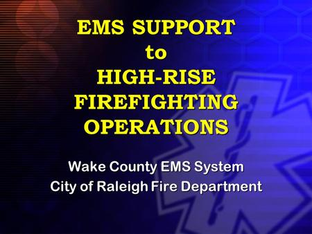 EMS SUPPORT to HIGH-RISE FIREFIGHTING OPERATIONS Wake County EMS System City of Raleigh Fire Department.