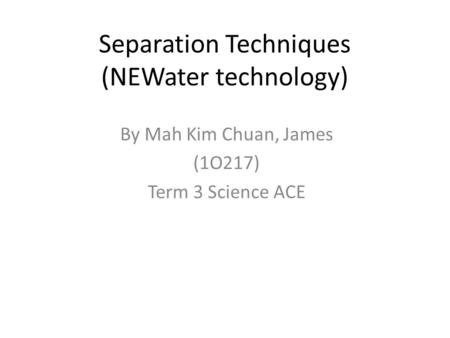 Separation Techniques (NEWater technology) By Mah Kim Chuan, James (1O217) Term 3 Science ACE.