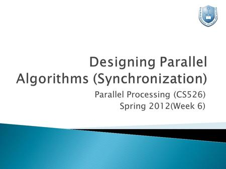 Parallel Processing (CS526) Spring 2012(Week 6).  A parallel algorithm is a group of partitioned tasks that work with each other to solve a large problem.