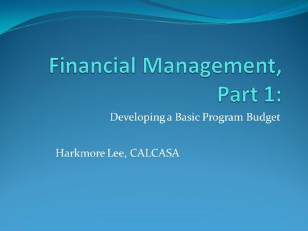 Developing a Basic Program Budget Harkmore Lee, CALCASA.