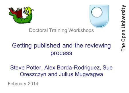 Doctoral Training Workshops Getting published and the reviewing process Steve Potter, Alex Borda-Rodriguez, Sue Oreszczyn and Julius Mugwagwa February.