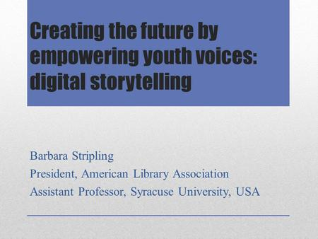 Creating the future by empowering youth voices: digital storytelling Barbara Stripling President, American Library Association Assistant Professor, Syracuse.