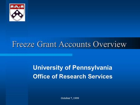 October 7, 1999 Freeze Grant Accounts Overview University of Pennsylvania Office of Research Services.