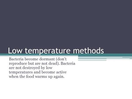 Low temperature methods Bacteria become dormant (don't reproduce but are not dead). Bacteria are not destroyed by low temperatures and become active when.