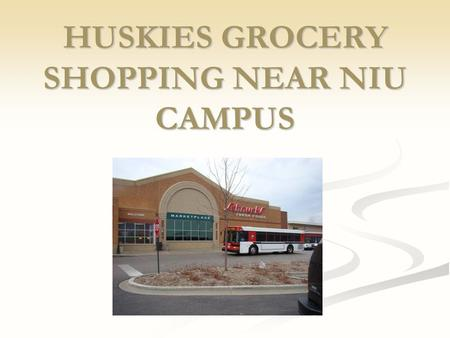 HUSKIES GROCERY SHOPPING NEAR NIU CAMPUS. Different OPTIONS for Grocery Shopping around NIU Schnucks 975 S Annie Glidden Rd Dekalb, IL 60115 Duck Soup.