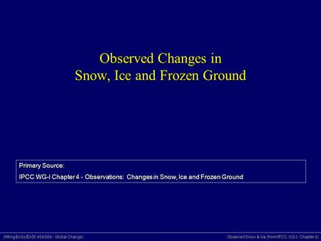 (Mt/Ag/EnSc/EnSt 404/504 - Global Change) Observed Snow & Ice (from IPCC WG-I, Chapter 4) Observed Changes in Snow, Ice and Frozen Ground Primary Source: