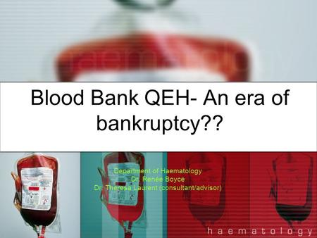 Blood Bank QEH- An era of bankruptcy?? Department of Haematology Dr. Renée Boyce Dr. Theresa Laurent (consultant/advisor)