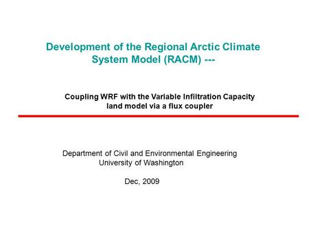 Development of the Regional Arctic Climate System Model (RACM) --- Department of Civil and Environmental Engineering University of Washington Dec, 2009.