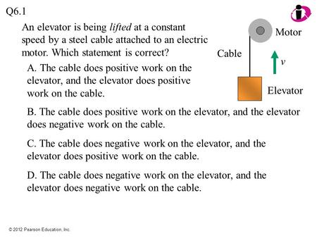 © 2012 Pearson Education, Inc. Q6.1 A. The cable does positive work on the elevator, and the elevator does positive work on the cable. v Motor Cable Elevator.