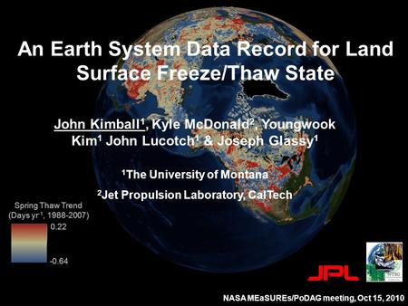 0.22 Spring Thaw Trend (Days yr -1, 1988-2007) -0.64 An Earth System Data Record for Land Surface Freeze/Thaw State John Kimball 1, Kyle McDonald 2, Youngwook.