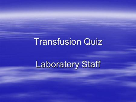 Transfusion Quiz Laboratory Staff. Q1. Name 3 patient identifiers that must be on sample taken for Transfusion? Name, ward and gender Surname, Hospital.