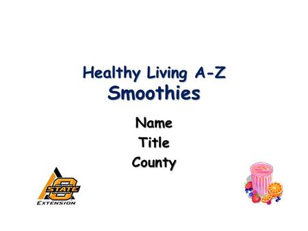 Healthy Living A-Z Smoothies NameTitleCounty. 2009Oklahoma Cooperative Extension Service2 Today you will learn: Why smoothies are nutritious Why smoothies.