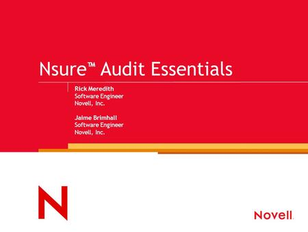 Nsure ™ Audit Essentials Rick Meredith Software Engineer Novell, Inc. Jaime Brimhall Software Engineer Novell, Inc.