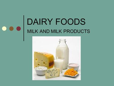 DAIRY FOODS MILK AND MILK PRODUCTS. PRODUCTS 6 CATEGORIES MILK CREAM BUTTER YOGURT FROZEN DESSERTS ICE CREAM, SHERBERT, YOGURT, ETC. CHEESE.