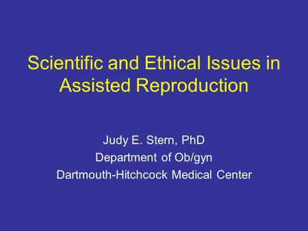 Scientific and Ethical Issues in Assisted Reproduction Judy E. Stern, PhD Department of Ob/gyn Dartmouth-Hitchcock Medical Center.