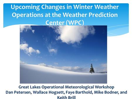 Upcoming Changes in Winter Weather Operations at the Weather Prediction Center (WPC) Great Lakes Operational Meteorological Workshop Dan Petersen, Wallace.