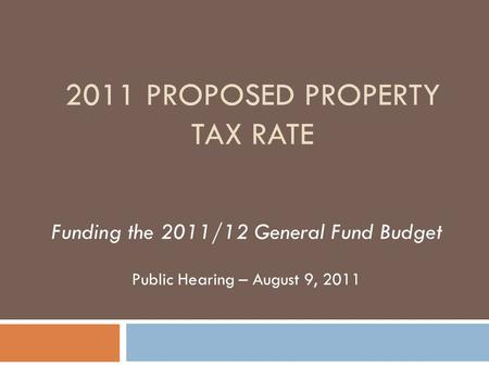 2011 PROPOSED PROPERTY TAX RATE Funding the 2011/12 General Fund Budget Public Hearing – August 9, 2011.