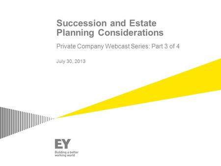 Succession and Estate Planning Considerations Private Company Webcast Series: Part 3 of 4 July 30, 2013.