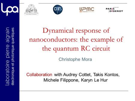 Dynamical response of nanoconductors: the example of the quantum RC circuit Christophe Mora Collaboration with Audrey Cottet, Takis Kontos, Michele Filippone,