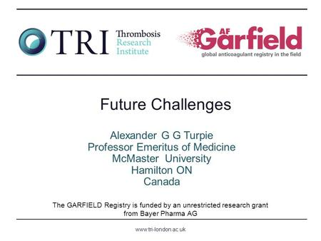 Www.tri-london.ac.uk The GARFIELD Registry is funded by an unrestricted research grant from Bayer Pharma AG Alexander G G Turpie Professor Emeritus of.