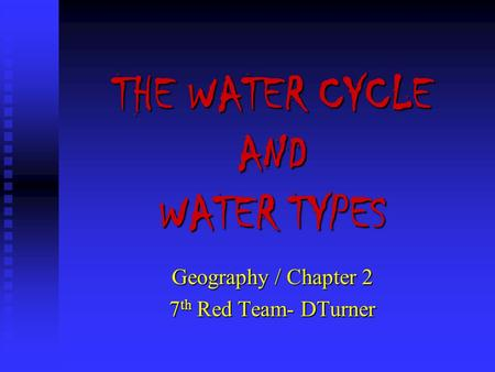 THE WATER CYCLE AND WATER TYPES Geography / Chapter 2 7 th Red Team- DTurner.
