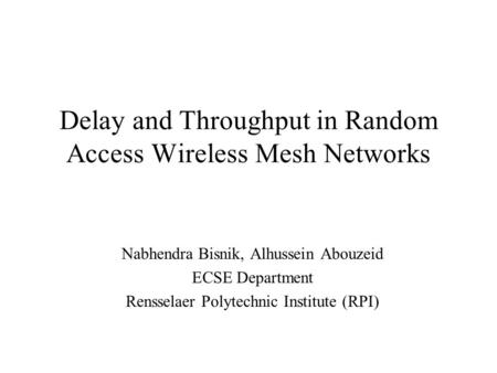 Delay and Throughput in Random Access Wireless Mesh Networks Nabhendra Bisnik, Alhussein Abouzeid ECSE Department Rensselaer Polytechnic Institute (RPI)