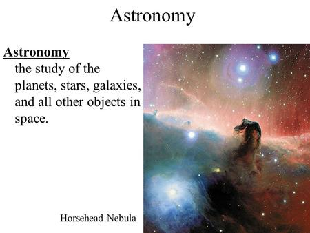 Astronomy Astronomy the study of the planets, stars, galaxies, and all other objects in space. Horsehead Nebula.