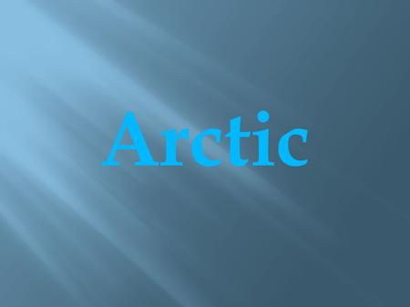 Arctic. ● Arctic is the area around the North Pole. ● It consists of Arctic Ocean and parts of Canada, Russia, Greenland, Norway, United States, Sweden,